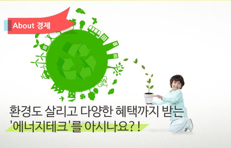 에너지테크 메인 에너지테크 에너지테크, 환경도 살리고 다양한 혜택까지 받는다!  에너지테크-메인