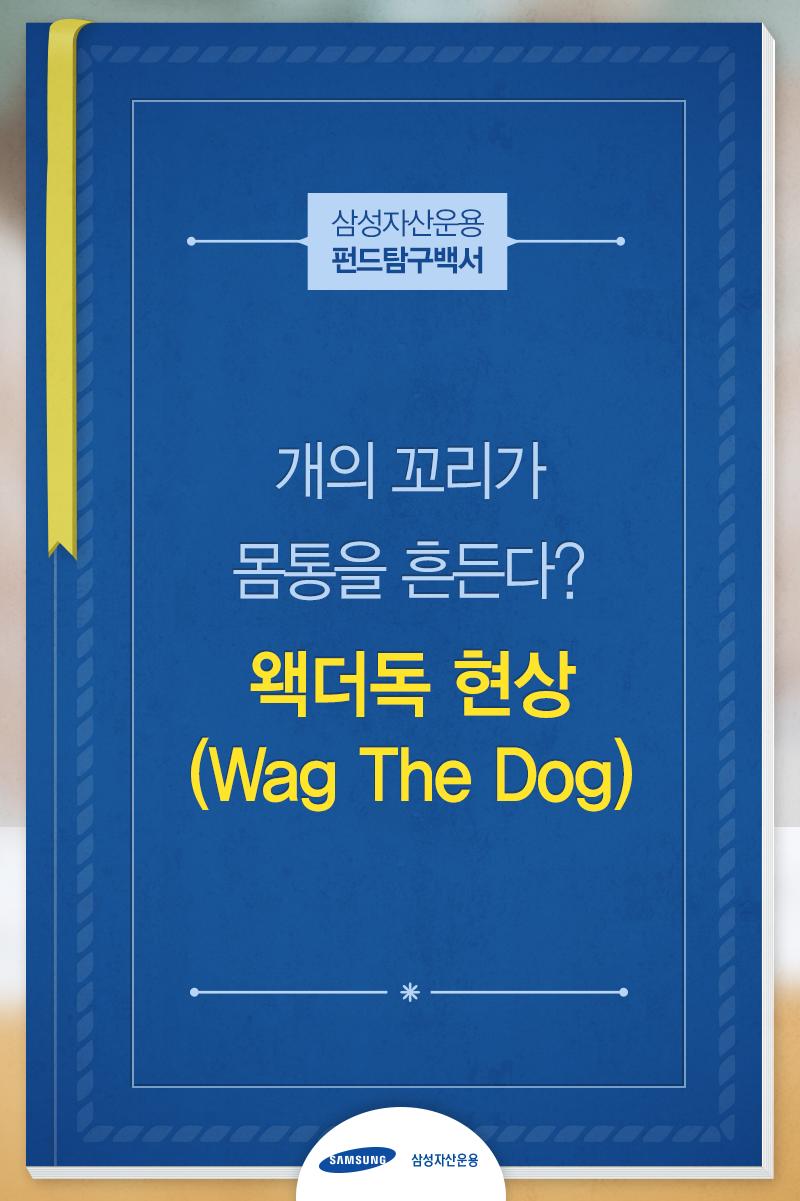 삼성_펀드탐구백서_151210_1표지 왝더독 '개의 꼬리가 몸통을 흔든다?' 왝더독 (Wag The dog)   삼성_펀드탐구백서_151210_1표지                           151210 1
