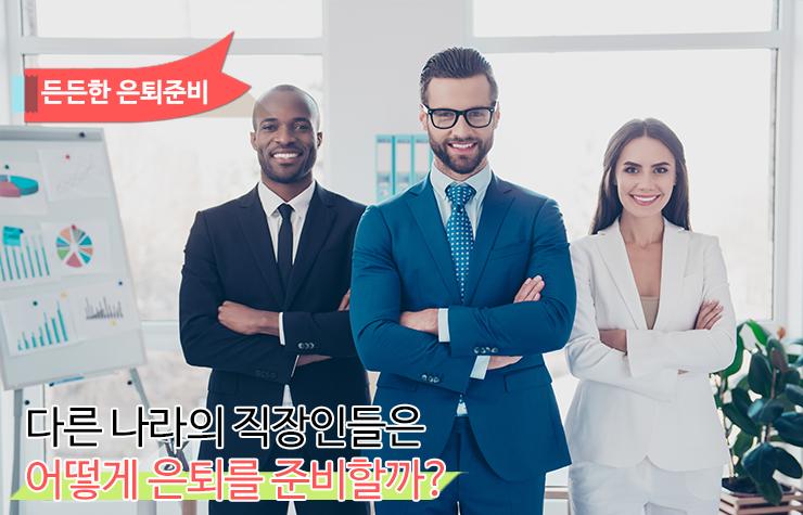 은퇴 다른 나라의 직장인들은 어떻게 은퇴를 준비할까?  든든한은퇴준비-1                       1