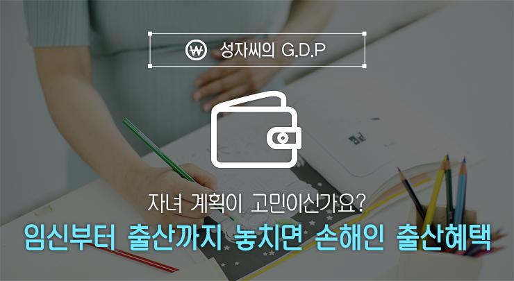 출산혜택 자녀 계획이 고민이신가요? 임신부터 출산까지 놓치면 손해인 출산혜택  성자씨GDP          GDP